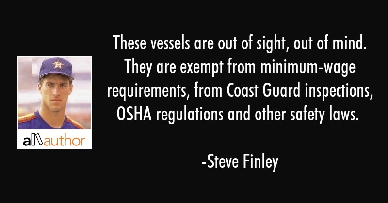 These vessels are out of sight, out of mind. They are exempt from minimum-wage requirements, from... - Steve Finley Quote