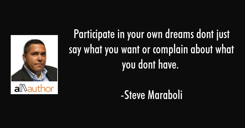 Participate in your own dreams dont just say what you want or complain about what you dont have. - Steve Maraboli Quote