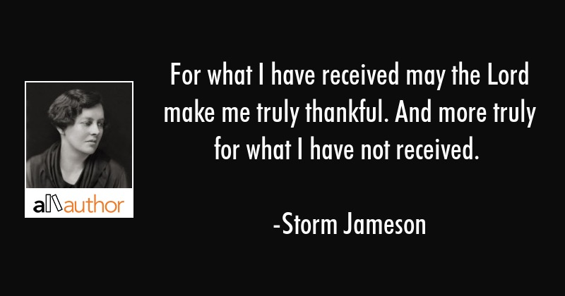 For what I have received may the Lord make me truly thankful. And more truly for what I have not... - Storm Jameson Quote