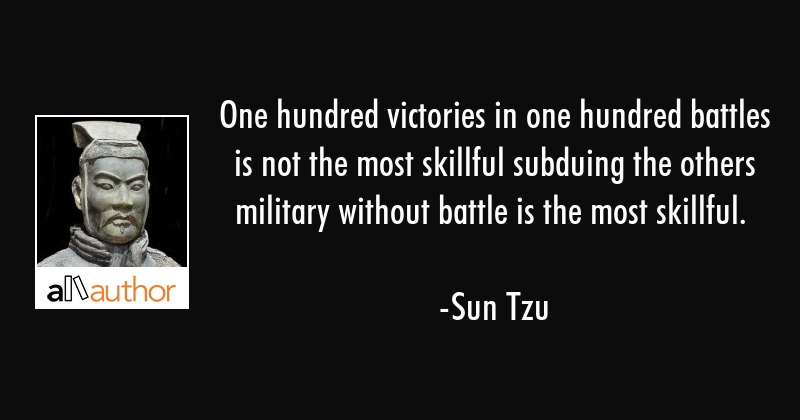 One hundred victories in one hundred battles is not the most skillful subduing the others military... - Sun Tzu Quote