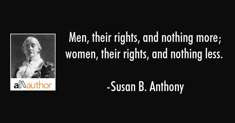 Men, their rights, and nothing more; women, their rights, and nothing less. - Susan B. Anthony Quote