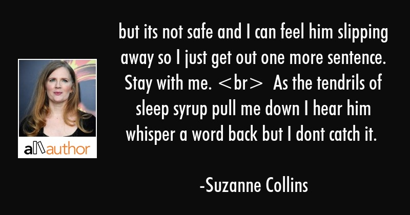 but its not safe and I can feel him slipping away so I just get out one more sentence. Stay with... - Suzanne Collins Quote