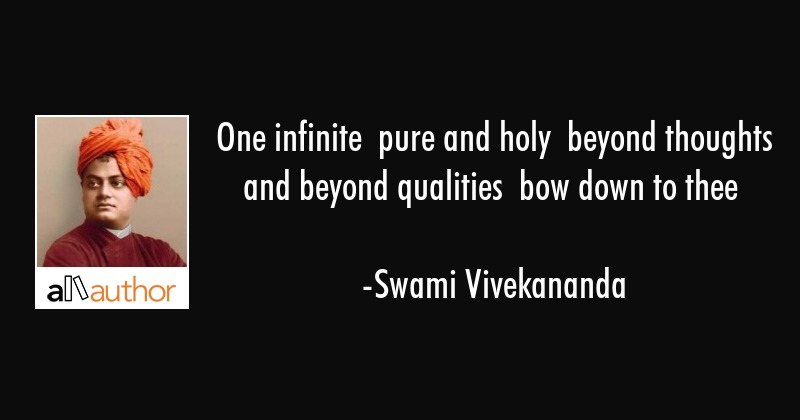 One infinite  pure and holy  beyond thoughts and beyond qualities  bow down to thee - Swami Vivekananda Quote
