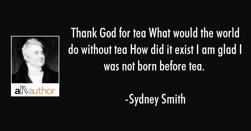 Thank God for tea What would the world do without tea How did it exist I am glad I was not born... - Sydney Smith Quote