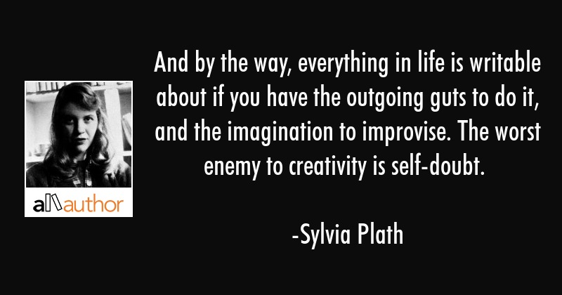 And by the way, everything in life is writable about if you have the outgoing guts to do it, and... - Sylvia Plath Quote