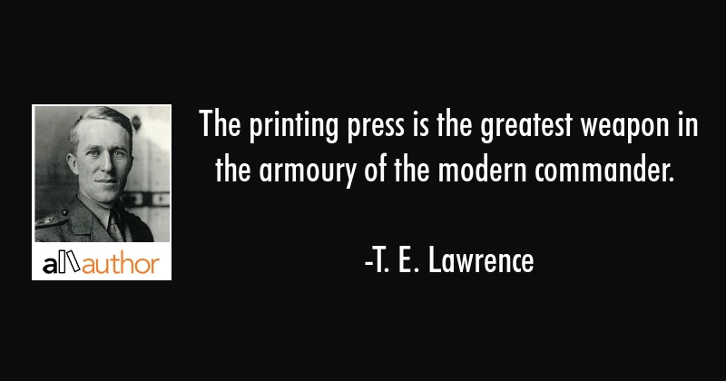The printing press is the greatest weapon in the armoury of the modern commander. - T. E. Lawrence Quote