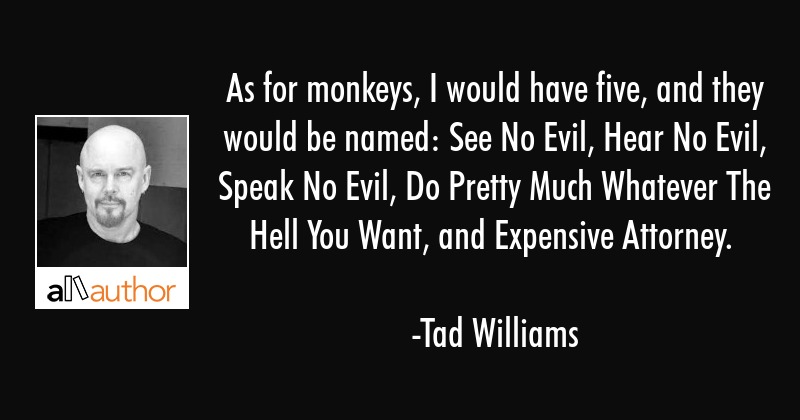 As for monkeys, I would have five, and they would be named: See No Evil, Hear No Evil, Speak No... - Tad Williams Quote