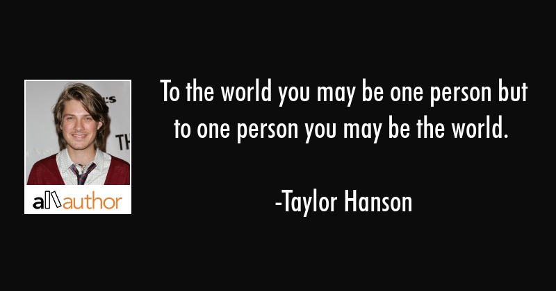 To The World You May Be One Person But To Quote