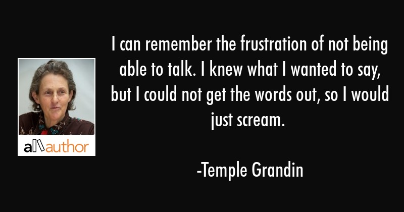 I can remember the frustration of not being able to talk. I knew what I wanted to say, but I could... - Temple Grandin Quote