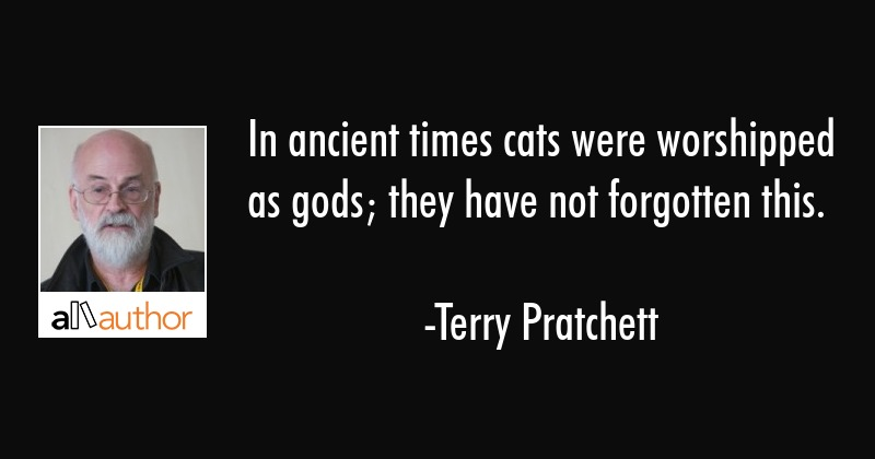 In ancient times cats were worshipped as gods; they have not forgotten this. - Terry Pratchett Quote