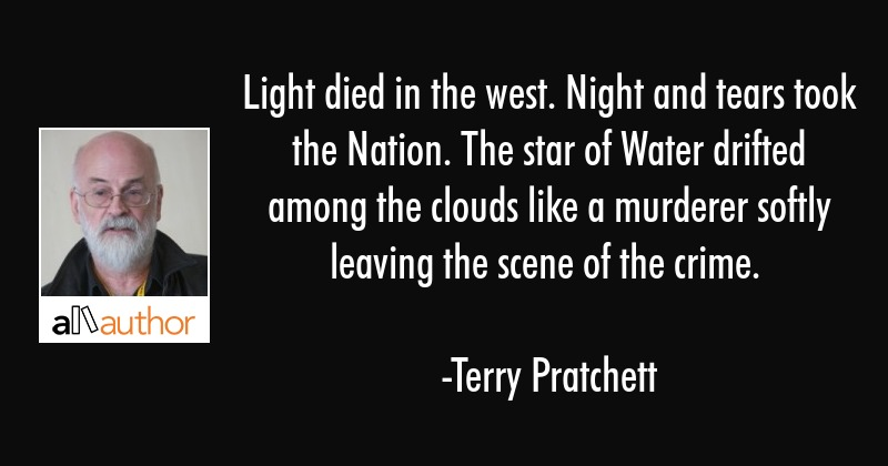 Light died in the west. Night and tears took the Nation. The star of Water drifted among the clouds... - Terry Pratchett Quote