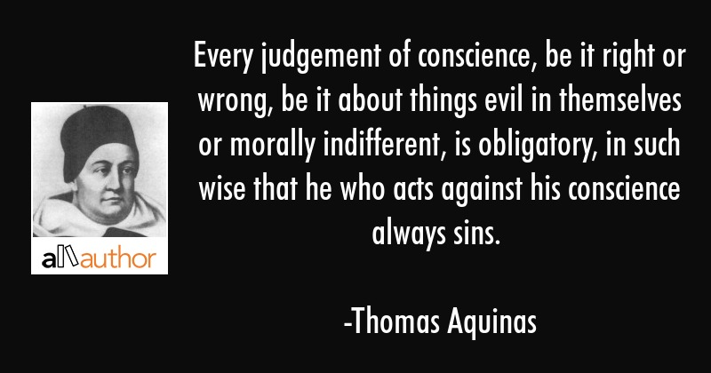 Every judgement of conscience, be it right or wrong, be it about things evil in themselves or... - Thomas Aquinas Quote