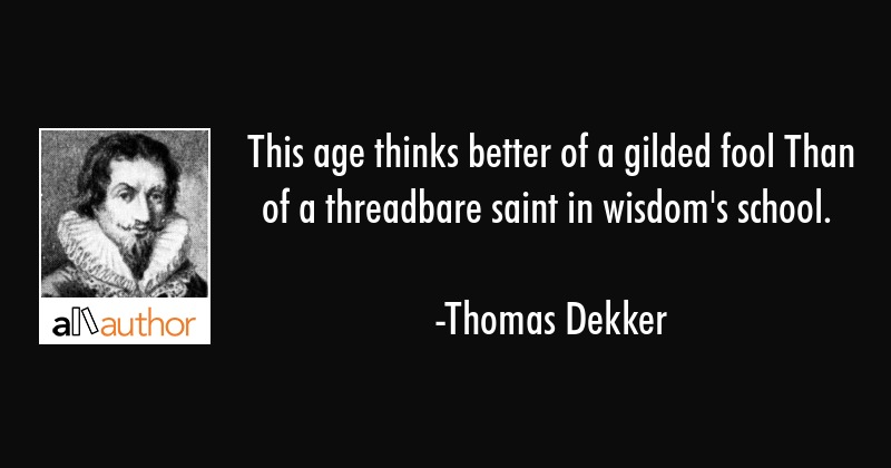 This Age Thinks Better Of A Gilded Fool Than Quote