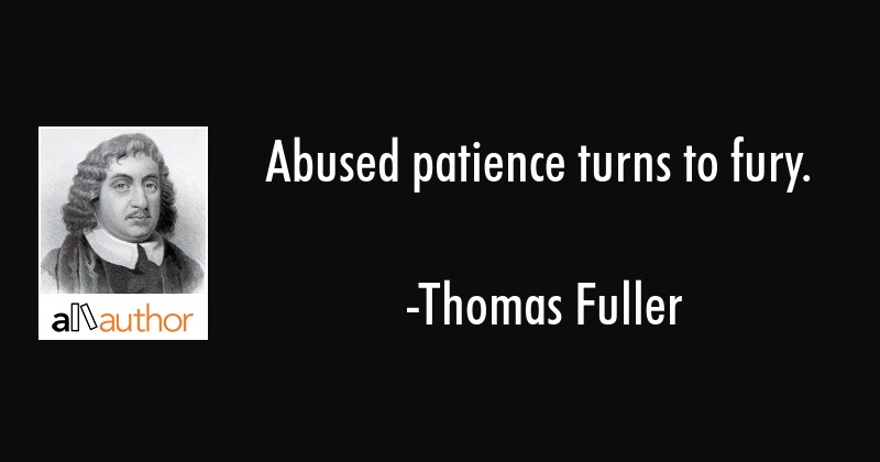 Abused patience turns to fury. - Thomas Fuller Quote