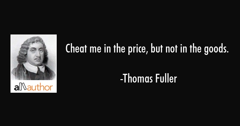 Cheat me in the price, but not in the goods. - Thomas Fuller Quote
