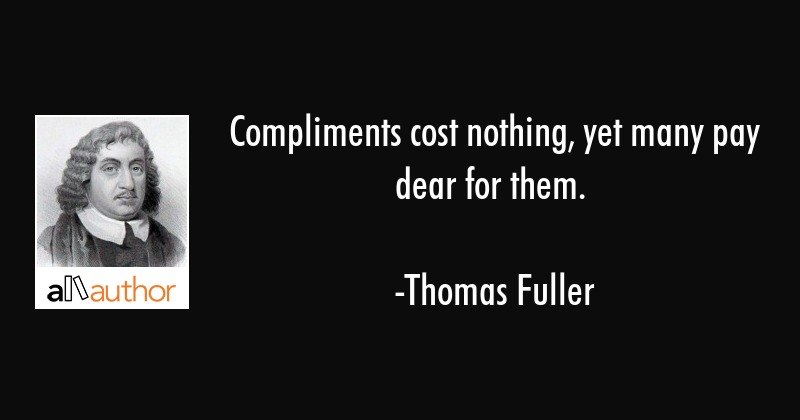 Compliments cost nothing, yet many pay dear for them. - Thomas Fuller Quote