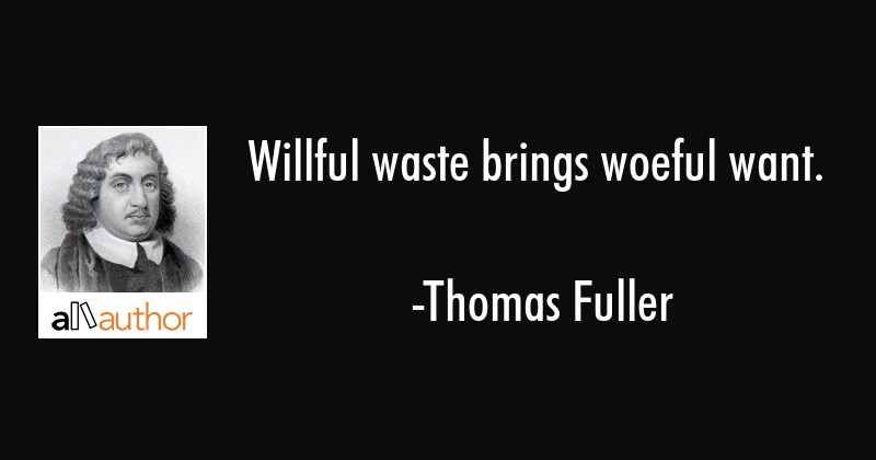 Willful waste brings woeful want. - Thomas Fuller Quote