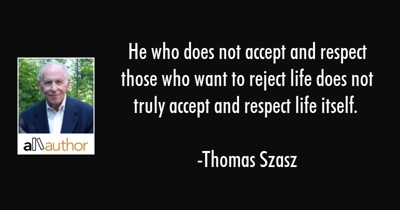 He who does not accept and respect those who want to reject life does not truly accept and respect... - Thomas Szasz Quote