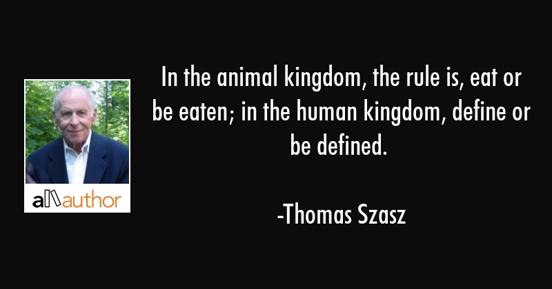 In the animal kingdom, the rule is, eat or be eaten; in the human kingdom, define or be defined. - Thomas Szasz Quote