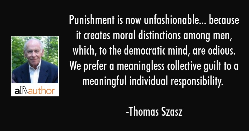 Punishment is now unfashionable... because it creates moral distinctions among men, which, to the... - Thomas Szasz Quote