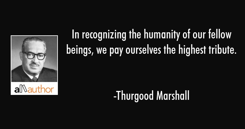In Recognizing The Humanity Of Our Fellow Quote Cool Thurgood Marshall Quotes