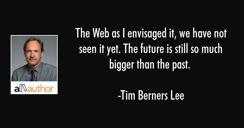 The Web as I envisaged it, we have not seen it yet. The future is still so much bigger than the... - Tim Berners Lee Quote