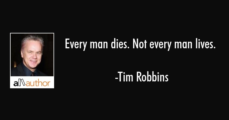 Every man dies. Not every man lives. - Tim Robbins Quote