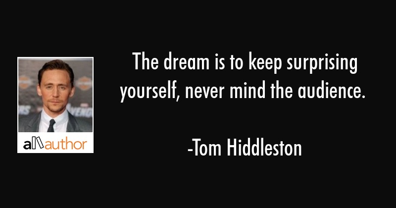 The dream is to keep surprising yourself, never mind the audience. - Tom Hiddleston Quote