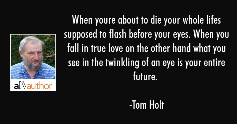 When youre about to die your whole lifes supposed to flash before your eyes. When you fall in true... - Tom Holt Quote