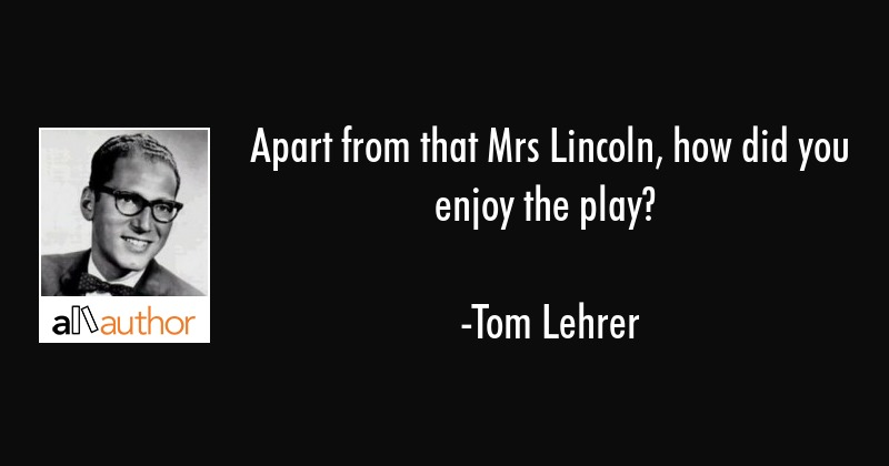 Apart from that Mrs Lincoln, how did you enjoy the play? - Tom Lehrer Quote