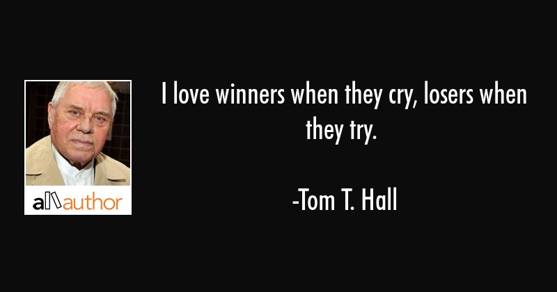 I love winners when they cry, losers when they try. - Tom T. Hall Quote