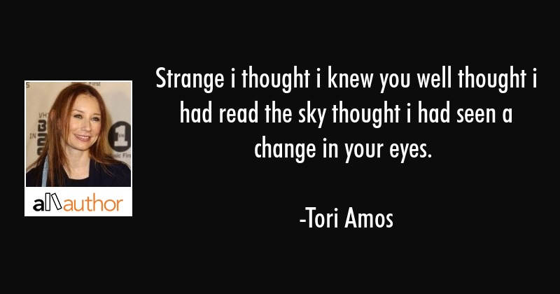 Strange i thought i knew you well thought i had read the sky thought i had seen a change in your... - Tori Amos Quote