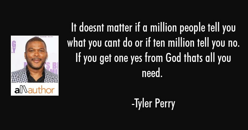 It doesnt matter if a million people tell you what you cant do or if ten million tell you no. If... - Tyler Perry Quote