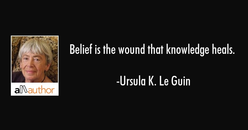 Belief is the wound that knowledge heals. - Ursula K. Le Guin Quote