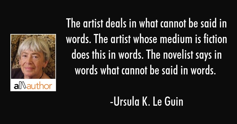 The artist deals in what cannot be said in words. The artist whose medium is fiction does this in... - Ursula K. Le Guin Quote