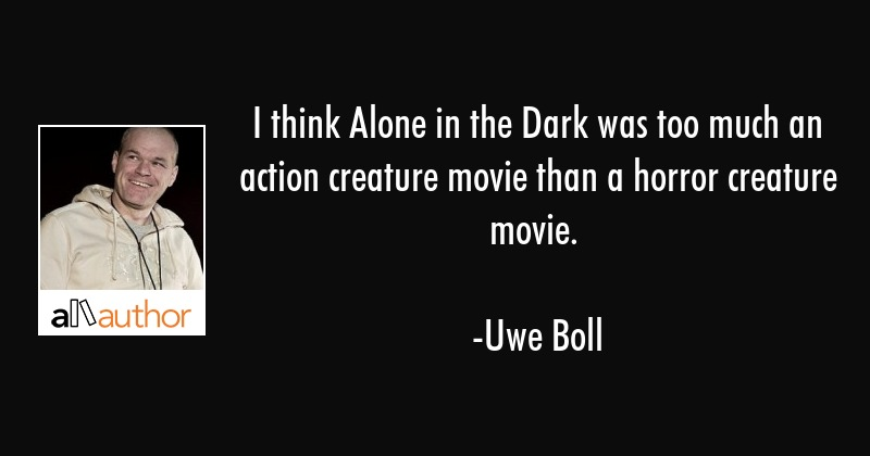 I think Alone in the Dark was too much an action creature movie than a horror creature movie. - Uwe Boll Quote