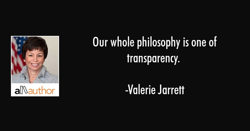Our whole philosophy is one of transparency. - Valerie Jarrett Quote
