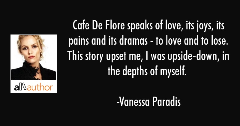 Cafe De Flore speaks of love, its joys, its pains and its dramas - to love and to lose. This story... - Vanessa Paradis Quote