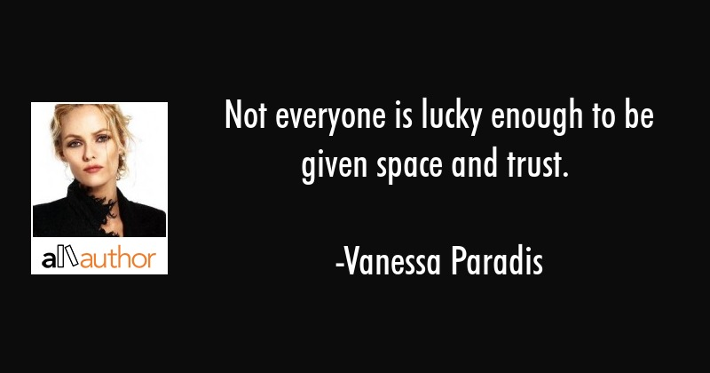 Not everyone is lucky enough to be given space and trust. - Vanessa Paradis Quote
