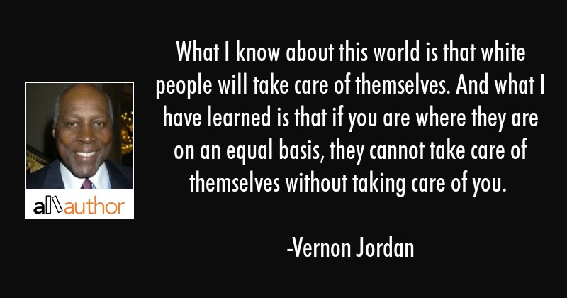 What I know about this world is that white people will take care of themselves. And what I have... - Vernon Jordan Quote