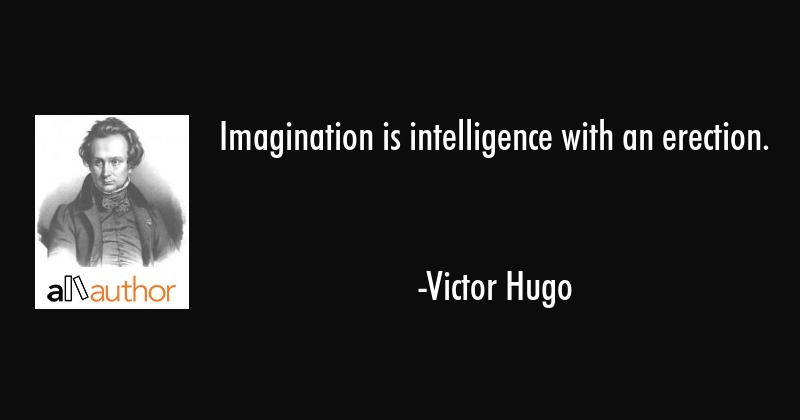 Imagination is intelligence with an erection. - Victor Hugo Quote