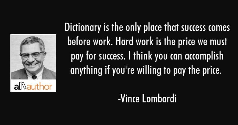 Dictionary is the only place that success comes before work. Hard work is the price we must pay for... - Vince Lombardi Quote