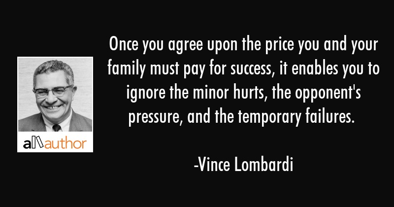 Once you agree upon the price you and your family must pay for success, it enables you to ignore... - Vince Lombardi Quote