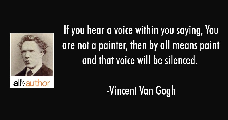 If you hear a voice within you saying, You are not a painter, then by all means paint and that... - Vincent Van Gogh Quote