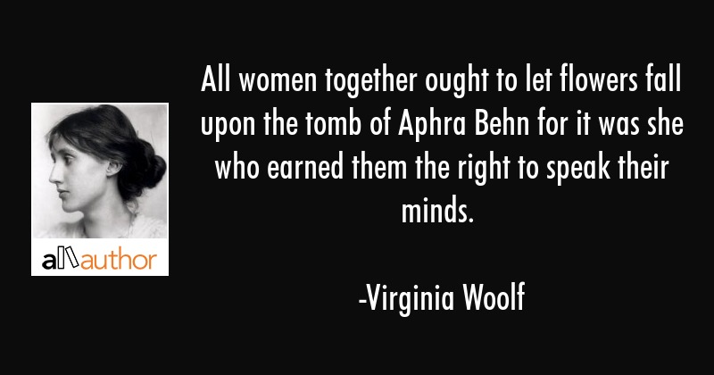 All women together ought to let flowers fall upon the tomb of Aphra Behn for it was she who earned... - Virginia Woolf Quote