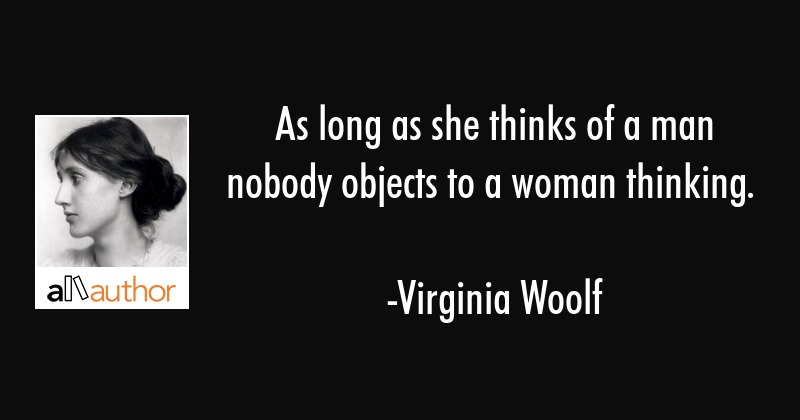 As long as she thinks of a man nobody objects to a woman thinking. - Virginia Woolf Quote