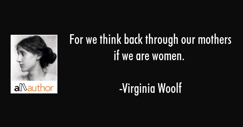 For we think back through our mothers if we are women. - Virginia Woolf Quote