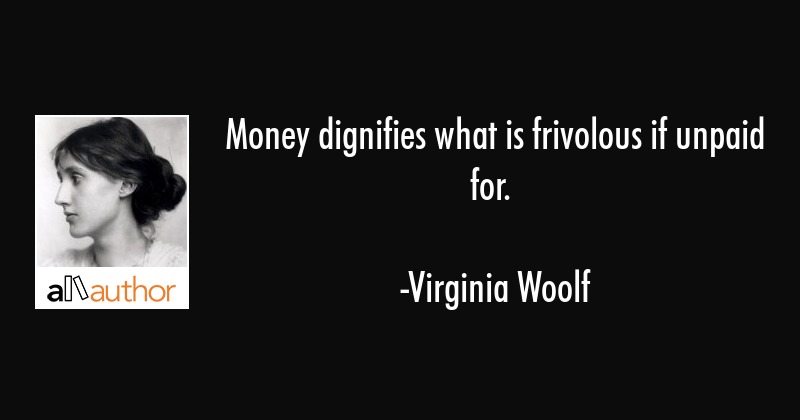 Money dignifies what is frivolous if unpaid for. - Virginia Woolf Quote