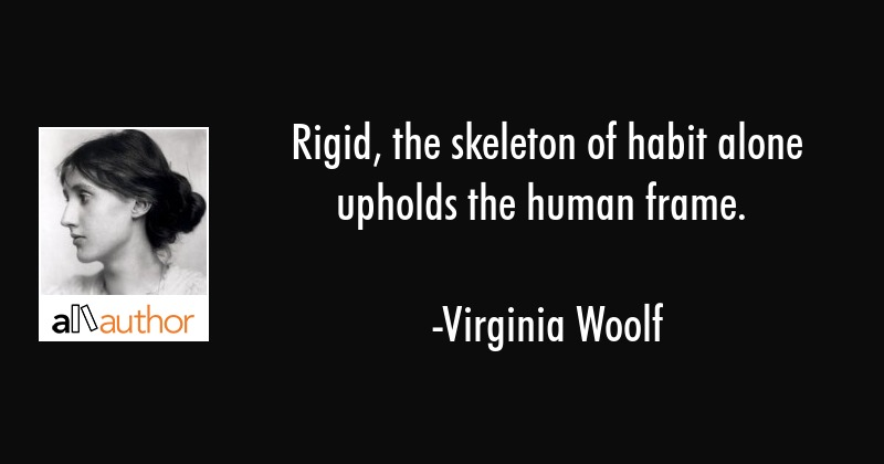Rigid, the skeleton of habit alone upholds the human frame. - Virginia Woolf Quote