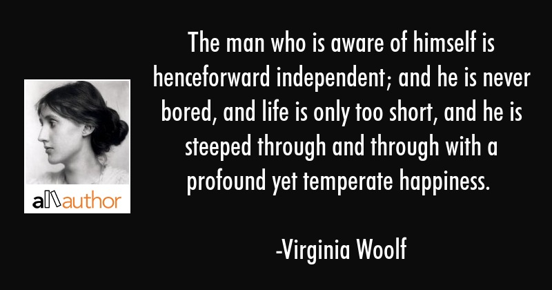 The man who is aware of himself is henceforward independent; and he is never bored, and life is... - Virginia Woolf Quote